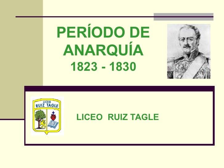 PERÍODO DE ANARQUÍA 1823 - 1830 LICEO  RUIZ TAGLE