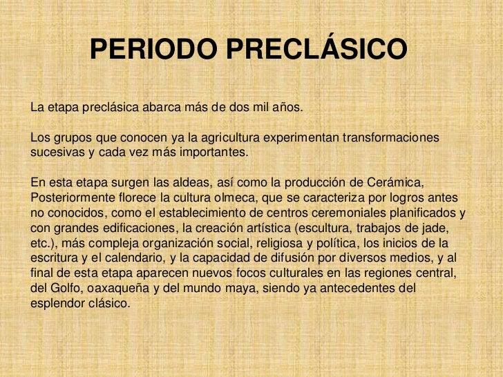 PERIODO PRECLÁSICOLa etapa preclásica abarca más de dos mil años.Los grupos que conocen ya la agricultura experimentan tra...