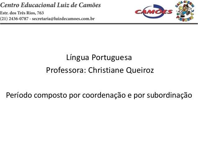 Língua Portuguesa Professora: Christiane Queiroz Período composto por coordenação e por subordinação