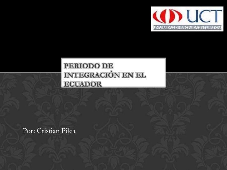 Periodo de Integración EN EL ECUADOR<br />Por: Cristian Pilca<br />
