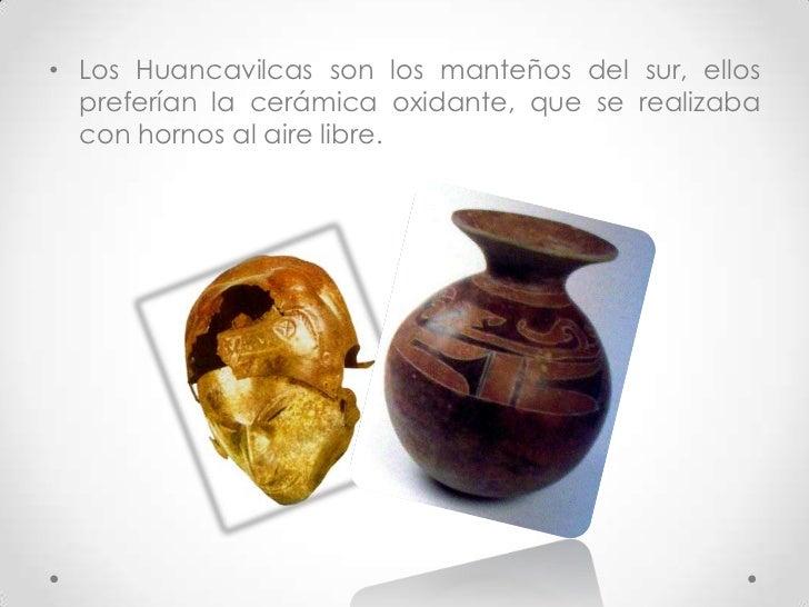 Los Huancavilcas son los manteños del sur, ellos preferían la cerámica oxidante, que se realizaba con hornos al aire libre...