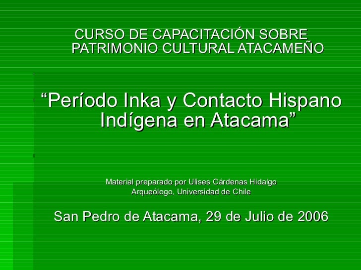 """<ul><li>CURSO DE CAPACITACIÓN SOBRE PATRIMONIO CULTURAL ATACAMEÑO </li></ul><ul><li>"""" Período Inka y Contacto Hispano Indí..."""