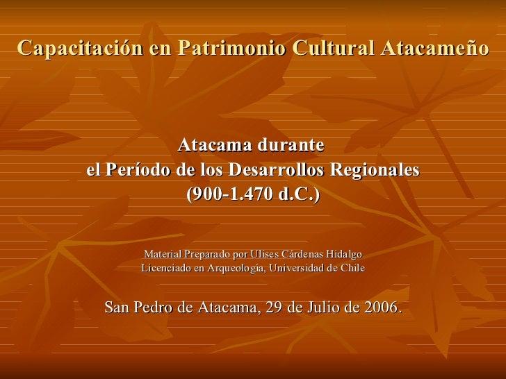 Capacitación en Patrimonio Cultural Atacameño <ul><li>Atacama durante  </li></ul><ul><li>el Período de los Desarrollos Reg...