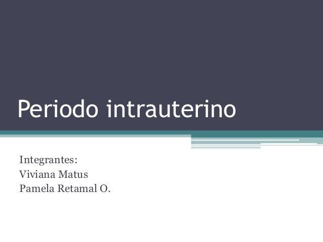 Periodo intrauterinoIntegrantes:Viviana MatusPamela Retamal O.