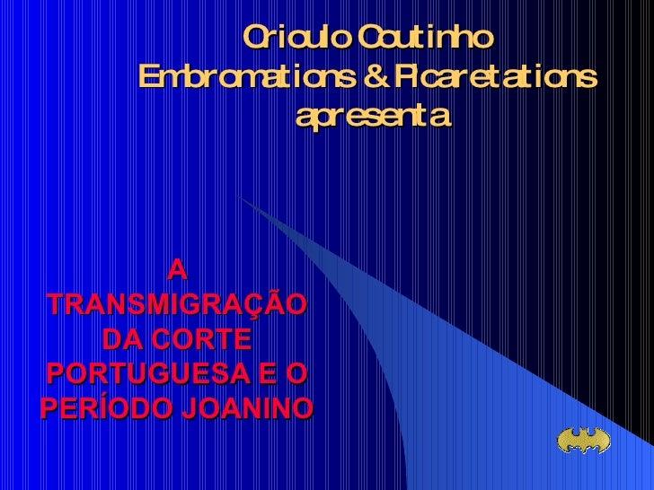 Crioulo Coutinho  Embromations & Picaretations  apresenta A TRANSMIGRAÇÃO DA CORTE PORTUGUESA E O PERÍODO JOANINO