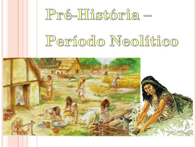  Entre 10.000 e 8.500 a.C., inicia-se um novo período de evolução da Humanidade: o Neolítico.  A partir de então o homem...