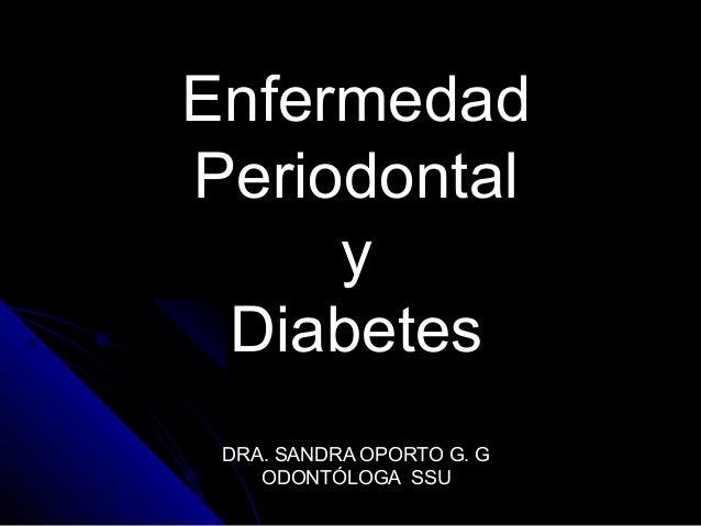 EnfermedadEnfermedad PeriodontalPeriodontal yy DiabetesDiabetes DRA. SANDRA OPORTO G. GDRA. SANDRA OPORTO G. G ODONTÓLOGA ...