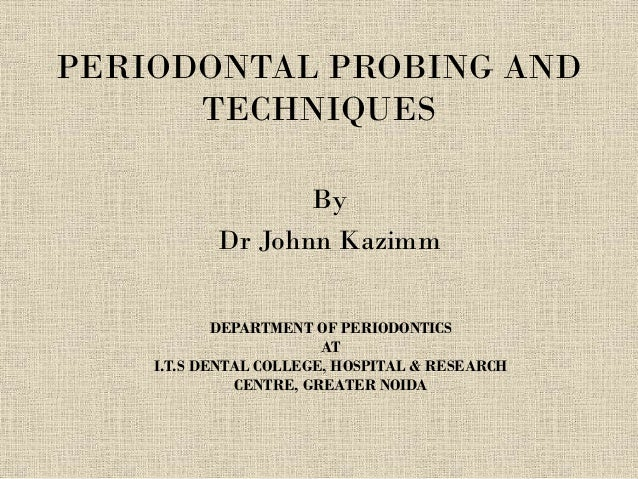 PERIODONTAL PROBING AND TECHNIQUES By Dr Johnn Kazimm DEPARTMENT OF PERIODONTICS AT I.T.S DENTAL COLLEGE, HOSPITAL & RESEA...