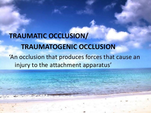TRAUMATIC OCCLUSION/TRAUMATOGENIC OCCLUSION'An occlusion that produces forces that cause aninjury to the attachment appara...