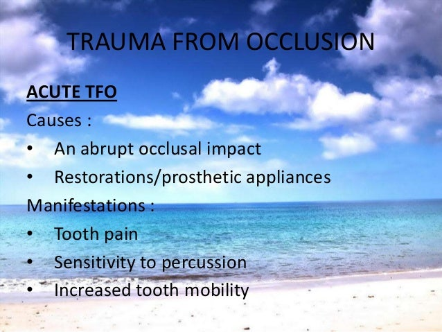 TRAUMA FROM OCCLUSIONACUTE TFOCauses :• An abrupt occlusal impact• Restorations/prosthetic appliancesManifestations :• Too...