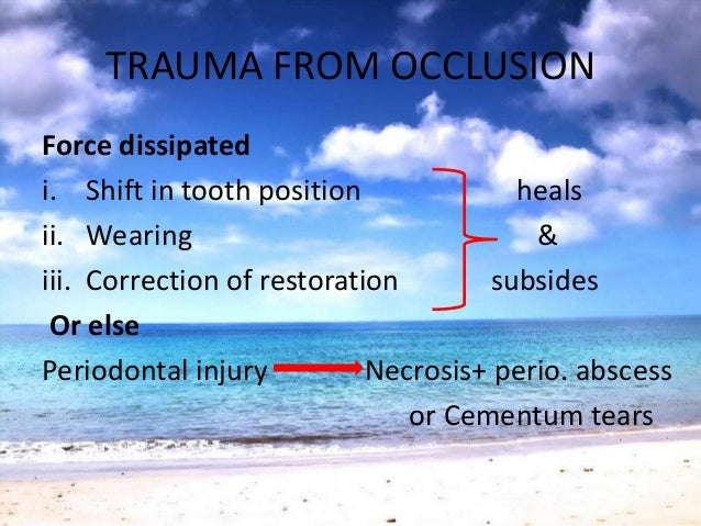 TRAUMA FROM OCCLUSIONForce dissipatedi. Shift in tooth position healsii. Wearing &iii. Correction of restoration subsidesO...