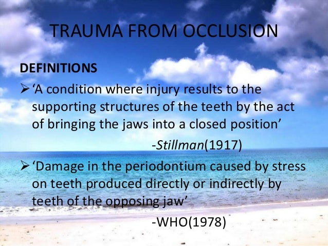 TRAUMA FROM OCCLUSIONDEFINITIONS'A condition where injury results to thesupporting structures of the teeth by the actof b...
