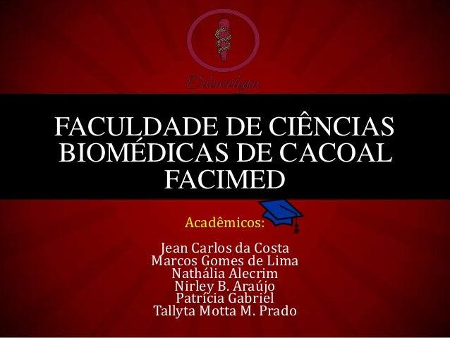 FACULDADE DE CIÊNCIASBIOMÉDICAS DE CACOAL      FACIMED         Acadêmicos:      Jean Carlos da Costa     Marcos Gomes de L...
