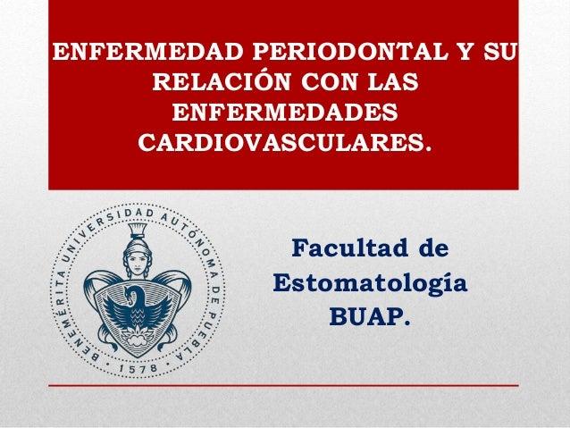 ENFERMEDAD PERIODONTAL Y SU RELACIÓN CON LAS ENFERMEDADES CARDIOVASCULARES. Facultad de Estomatología BUAP.