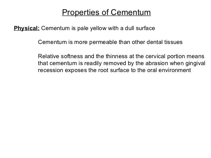 Properties of Cementum Physical:  Cementum is pale yellow with a dull surface     Cementum is more permeable than other de...
