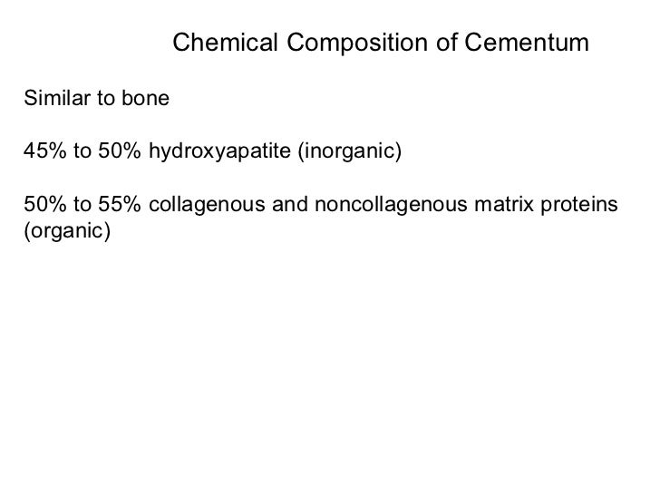 Chemical Composition of Cementum Similar to bone 45% to 50% hydroxyapatite (inorganic) 50% to 55% collagenous and noncolla...