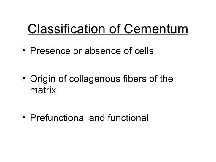 Classification of Cementum <ul><li>Presence or absence of cells </li></ul><ul><li>Origin of collagenous fibers of the matr...