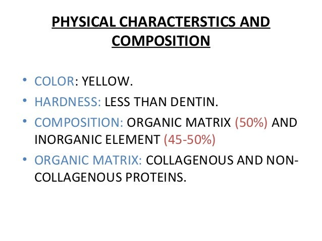 PHYSICAL CHARACTERSTICS AND COMPOSITION • COLOR: YELLOW. • HARDNESS: LESS THAN DENTIN. • COMPOSITION: ORGANIC MATRIX (50%)...