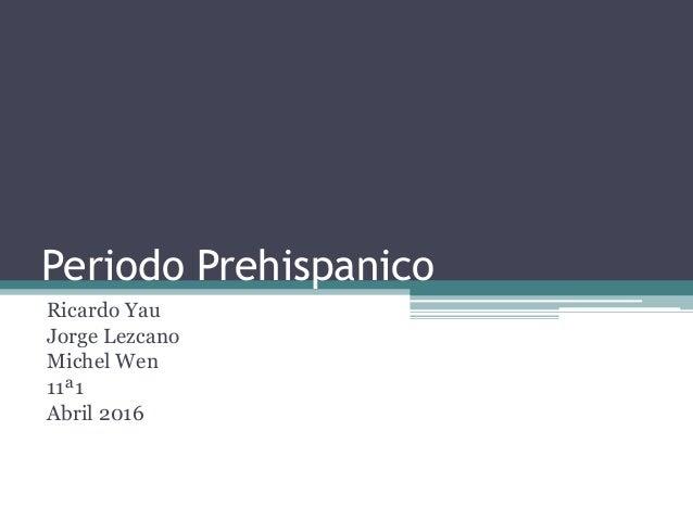 Periodo Prehispanico Ricardo Yau Jorge Lezcano Michel Wen 11ª1 Abril 2016