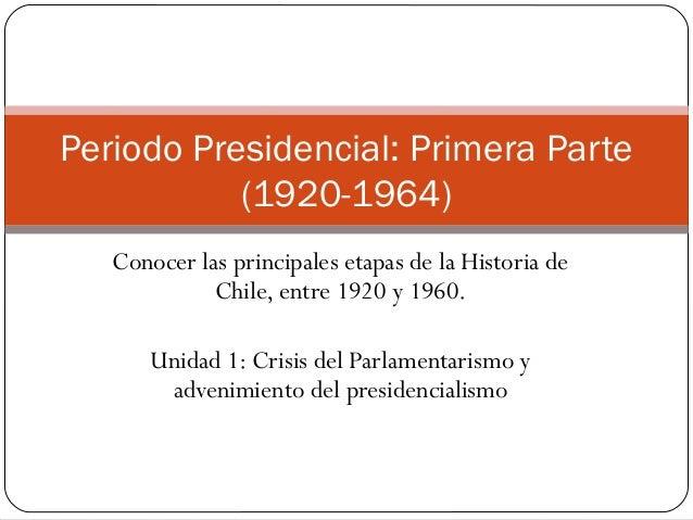 Periodo Presidencial: Primera Parte           (1920-1964)   Conocer las principales etapas de la Historia de             C...