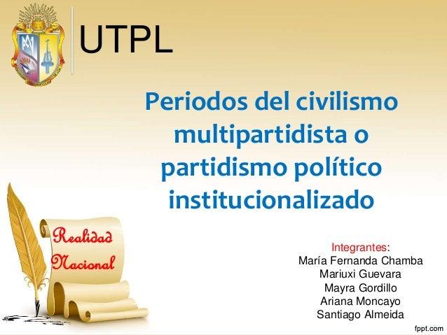 Periodos del civilismo multipartidista o partidismo político institucionalizado Integrantes: María Fernanda Chamba Mariuxi...