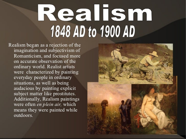 Realism 1848 AD to 1900 AD <ul><ul><li>Realism began as a rejection of the imagination and subjectivism of Romanticism, an...