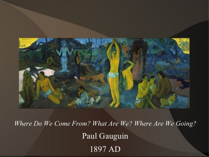 Where Do We Come From? What Are We? Where Are We Going? Paul Gauguin 1897 AD