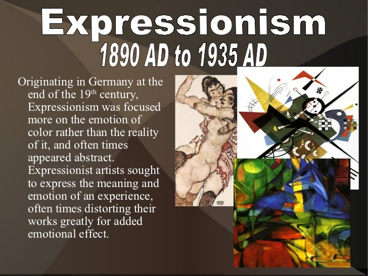 Expressionism 1890 AD to 1935 AD <ul><ul><li>Originating in Germany at the end of the 19 th  century, Expressionism was fo...
