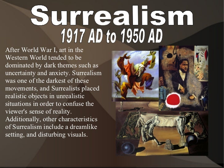 Surrealism 1917 AD to 1950 AD <ul><li>After World War I, art in the Western World tended to be dominated by dark themes su...