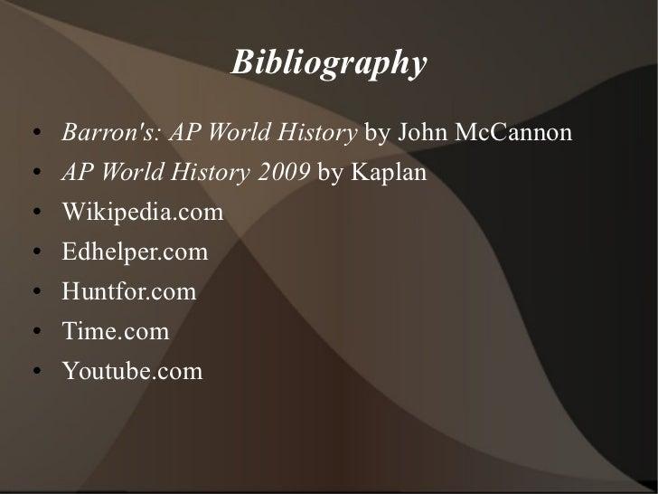 Bibliography <ul><li>Barron's: AP World History  by John McCannon </li></ul><ul><li>AP World History 2009  by Kaplan </li>...
