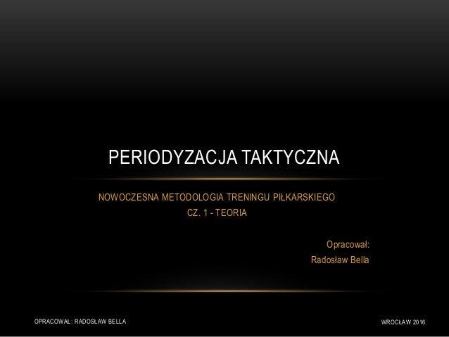 NOWOCZESNA METODOLOGIA TRENINGU PIŁKARSKIEGO CZ. 1 - TEORIA Opracował: Radosław Bella PERIODYZACJA TAKTYCZNA OPRACOWAŁ: RA...