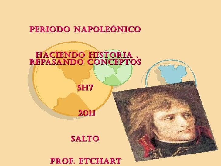 PERIODO NAPOLEÓNICO  HACIENDO HISTORIA , REPASANDO CONCEPTOS  5H7  2011 SALTO  PROF. ETCHART