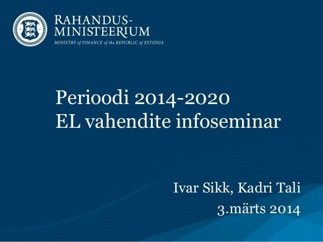 Perioodi 2014-2020 EL vahendite infoseminar Ivar Sikk, Kadri Tali 3.märts 2014