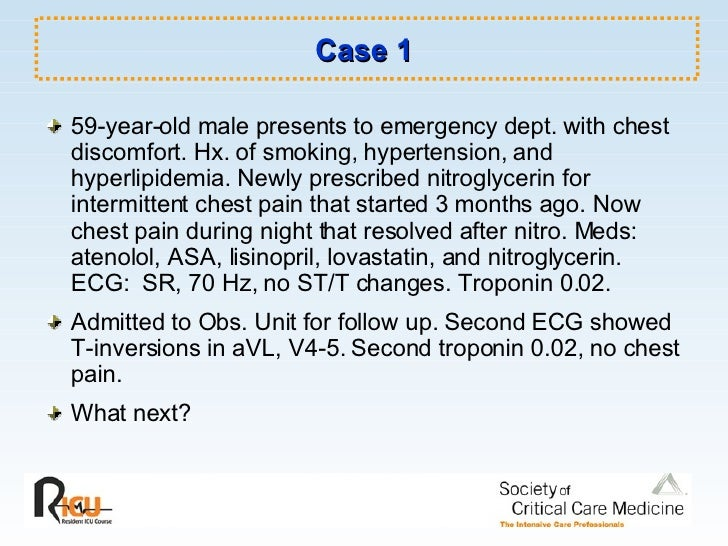 Case 1 <ul><li>59-year-old male presents to emergency dept. with chest discomfort. Hx. of smoking, hypertension, and hyper...
