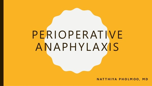 PERIOPERATIVE ANAPHYLAXIS N AT T H I YA P H O L M O O , M D