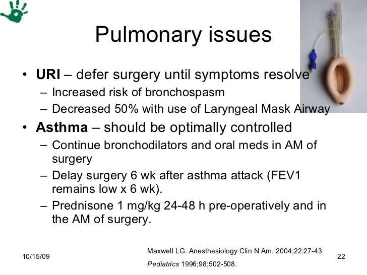 Pulmonary issues <ul><li>URI  – defer surgery until symptoms resolve </li></ul><ul><ul><li>Increased risk of bronchospasm ...