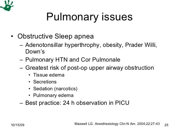 Pulmonary issues <ul><li>Obstructive Sleep apnea  </li></ul><ul><ul><li>Adenotonsillar hyperthrophy, obesity, Prader Willi...