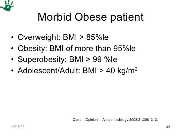 Morbid Obese patient <ul><li>Overweight: BMI > 85%le  </li></ul><ul><li>Obesity: BMI of more than 95%le  </li></ul><ul><li...