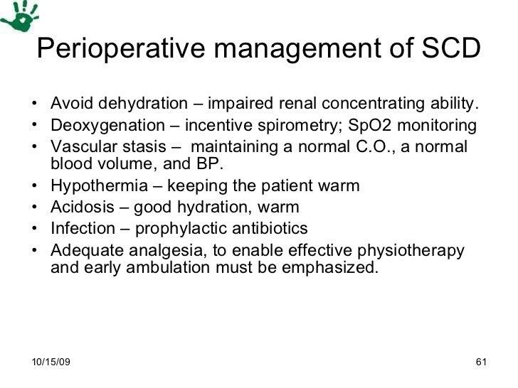 Perioperative management of SCD <ul><li>Avoid dehydration – impaired renal concentrating ability.  </li></ul><ul><li>Deoxy...