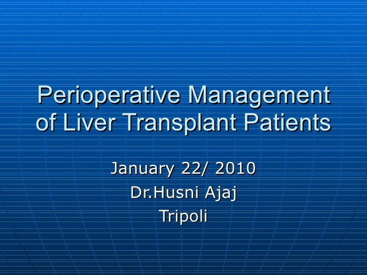 Perioperative Management of Liver Transplant Patients January 22/ 2010 Dr.Husni Ajaj Tripoli