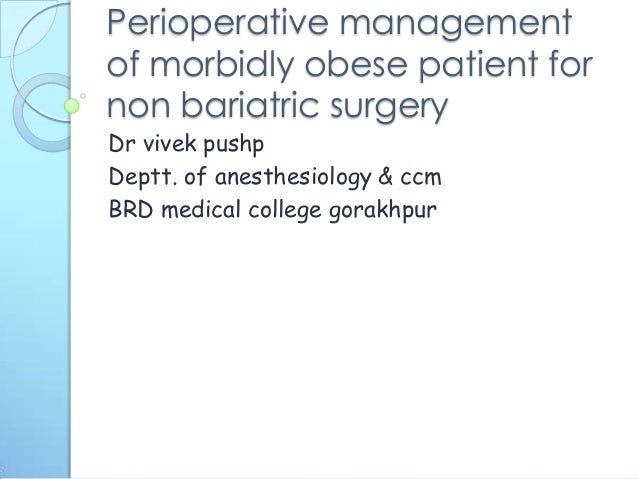 Perioperative management of morbidly obese patient for non bariatric surgery Dr vivek pushp Deptt. of anesthesiology & ccm...