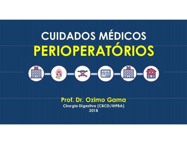 Prof. Dr. Ozimo Gama Cirurgia Digestiva (CBCD/IHPBA) 2018 CUIDADOS M�DICOS PERIOPERAT�RIOS