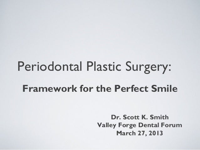Periodontal Plastic Surgery: Framework for the Perfect Smile Dr. Scott K. Smith Valley Forge Dental Forum March 27, 2013