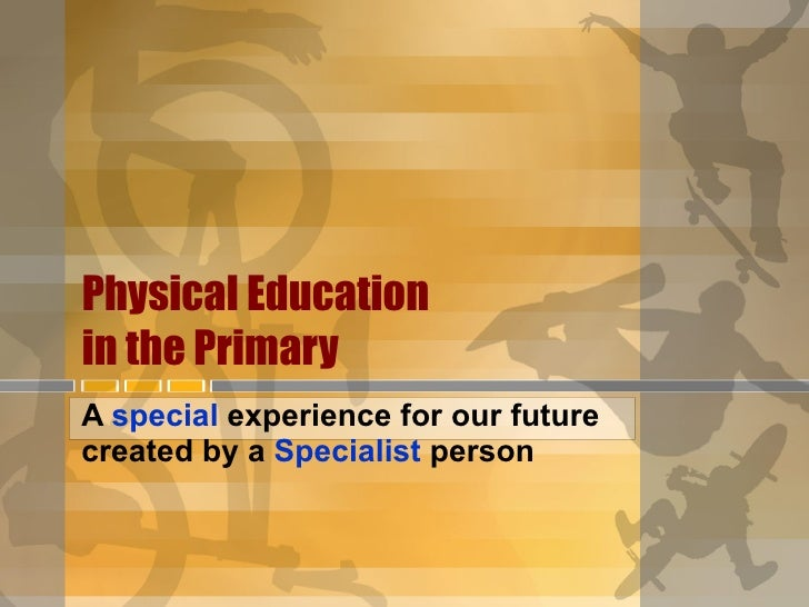 Physical Education  in the Primary   A  special  experience for our future created by a  Specialist  person