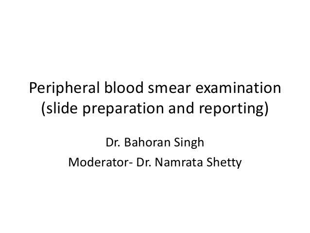 Peripheral blood smear examination (slide preparation and reporting) Dr. Bahoran Singh Moderator- Dr. Namrata Shetty