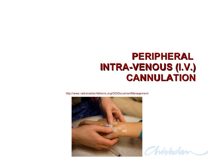 PERIPHERAL  INTRA-VENOUS (I.V.) CANNULATION http://www.nationwidechildrens.org/GD/DocumentManagement