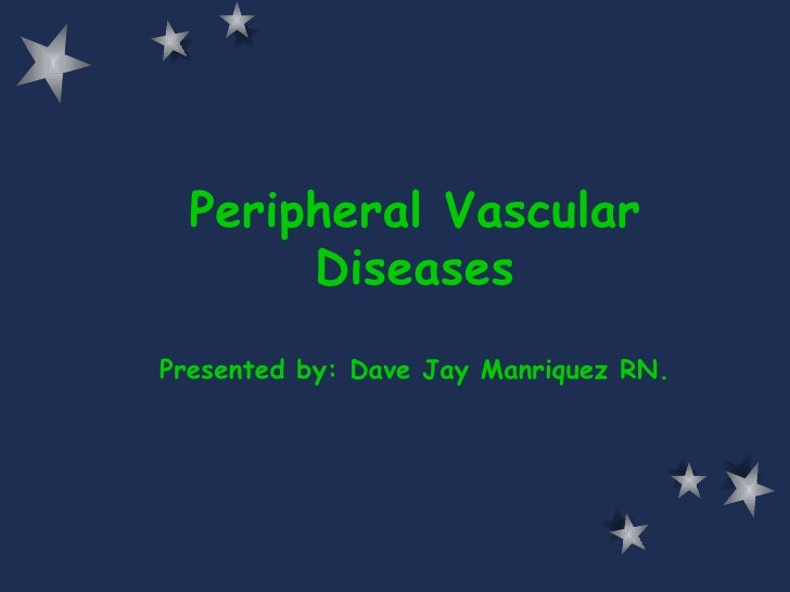 Peripheral Vascular Diseases Presented by: Dave Jay Manriquez RN.