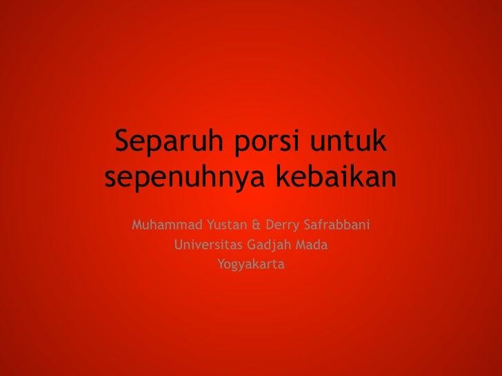 Separuh porsi untuksepenuhnya kebaikan Muhammad Yustan & Derry Safrabbani      Universitas Gadjah Mada            Yogyakarta