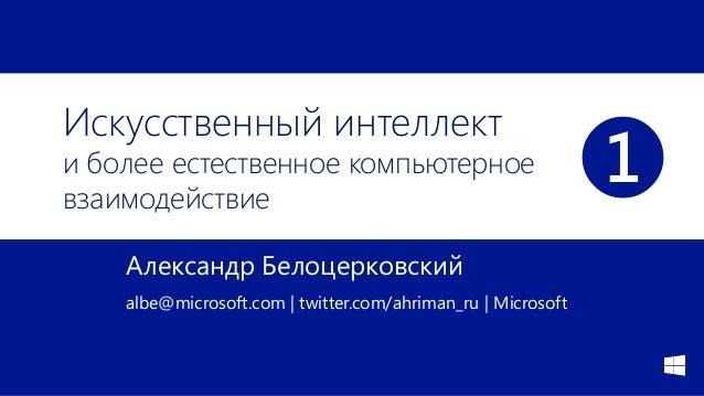 Искусственный интеллект и более естественное компьютерное взаимодействие Александр Белоцерковский albe@microsoft.com | twi...