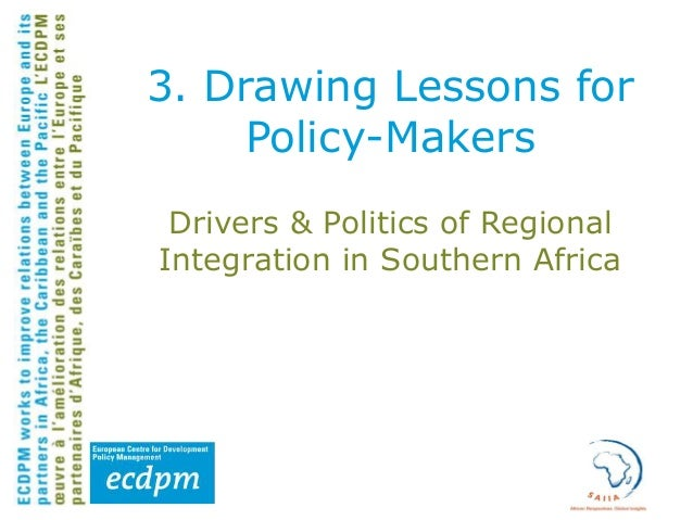 3. Drawing Lessons for Policy-Makers Drivers & Politics of Regional Integration in Southern Africa